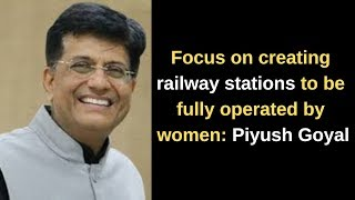 Focus on creating railway stations to be fully operated by women: Piyush Goyal