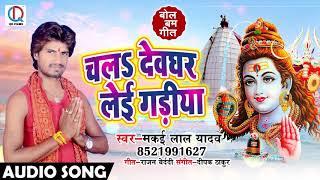 Bhojpuri Bol Bam Song - चलs देवघर लेके गाडिया - Makai Lal Yadav - Chala Devghar - Sawan Songs