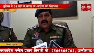 [ PANJAB ] लुधियाना पुलिस ने 24 घंटो में कत्ल के आरोपी को गिरफ्तार कर सफलता हासिल की