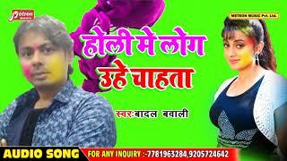 #Badal bawali का - New Bhojpuri Holi Song 2019 - होली में लोग उहे चाहता