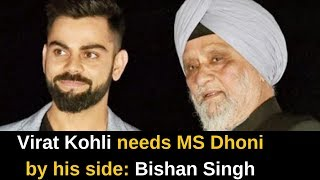 Virat Kohli needs MS Dhoni by his side: Bishan Singh Bedi