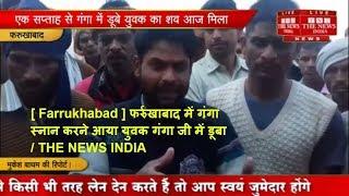 [ Farrukhabad ] फर्रुखाबाद में गंगा स्नान करने आया युवक गंगा जी में डूबा  / THE NEWS INDIA