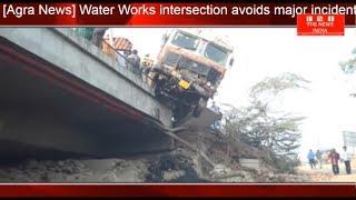 [Agra News] वाटर वर्क्स चौराहे NH 2 पर बड़ा हादसा होने से बचा THE NEWS INDIA
