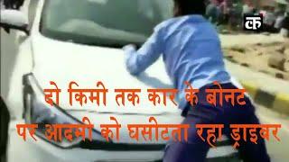 दो किमी तक कार के बोनट पर आदमी को घसीटता रहा ड्राइवर, वीडियो देख हैरान रह गए लोग