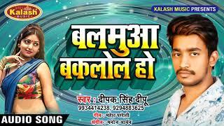 झरे नाही झोल हो - Balamua Bakalol Ho - Deepak Singh Deepu || Bhojpuri Super Hit Song 2019