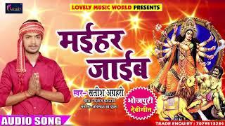 2018 का सबसे हिट देवी गीत - मईहर जाईब - Satish Agrahari - Maai Maai Bole - New Bhojpuri Devi Geet