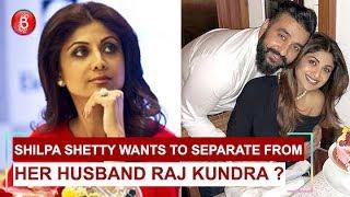 Shilpa Shetty wants to separate from her husband Raj Kundra ?