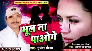 Super Hit Sad SOng - सुजीत गौतम - भूल ना पाओगे - Bhul Na Paoge - Bhojpuri Hit Sad Song 2018