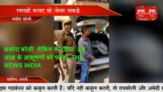 भमोरा बरेली  चेकिंग के दौरान  दस  लाख के आभूषणों को पकड़ा  THE NEWS INDIA