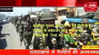 काशीपुर चुनाव और रंगों के पर्व होली के  त्यौहार के मद्देनजर आज पुलिस का फ्लेग मार्च  THE NEWS INDIA