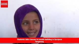 Students take classes in unsafe building in Qazipora Tangmarg