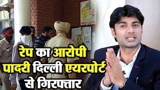 Rape के आरोप में Jalandhar Church के पादरी Bajinder Singh को Delhi Airport से किया गया Arrest