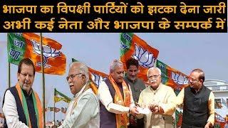 भाजपा का विपक्षी पार्टियों को झटका देना जारी,अभी कई नेता और भाजपा के सम्पर्क में