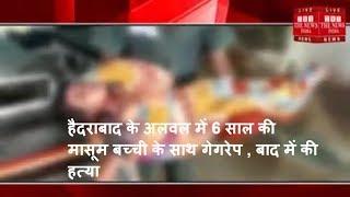 हैदराबाद के अलवल में 6 साल की मासूम बच्ची के साथ गेगरेप , बाद में की हत्या / THE NEWS INDIA