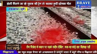 #Holi मिलने जा रहे युवक की ट्रेन से कटकर हुयी दर्दनाक मौत - BRAVE NEWS LIVE