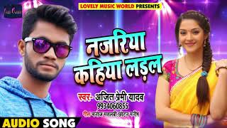 सुपरहिट गाना - नजरिया कहिया लड़ल - Ajit Premi Yadav - Najariya Kahiya Ladal - Bhojpuri Songs 2018
