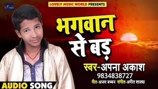 Apna Aakash का सबसे हिट भोजपुरी सांग - भगवान से बड़ - Bhagwan Se Bad - Bhojpuri Songs 2018