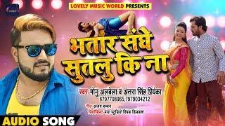 आ गया #Monu_Albela और #Antara_Singh का धमाकेदार Song - Bhatar Sanghe Sutalu Ki Na - Bhojpuri Songs