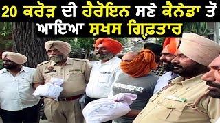 20 करोड़ की Heroine समेत Amritsar Police ने Arrest किया Canada से आया व्यक्ति