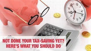 Not done your tax-saving yet? Here's what you should do