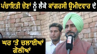 Faridkot : Ramuwal में  Sarpanchi के लिए Congress Candidate के घर पर हुई Firing