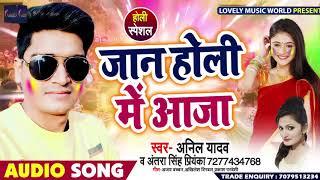 Anil Yadav & Antara Singh Priyanka का New Holi Geet - जान होली में आजा - Bhojpuri Holi Song