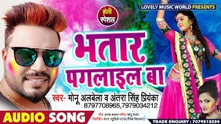 Monu Albela & Antra Singh Priyanka का Bhojpuri होली Song - भतार पगनाइल बा - New Holi Song 2019