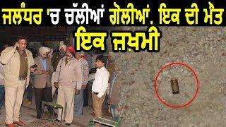 Jalandhar में हुई Firing,एक की हुई मौत ,एक जख्मी