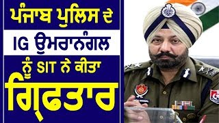 Breaking - Punjab Police के IG Paramraj Umranangal को SIT ने किया Arrest