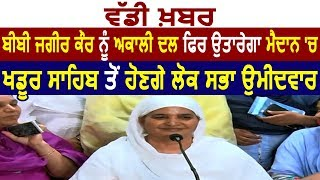 Exclusive Breaking- Bibi Jagir kaur होंगे khadur sahib से Akali Dal के Lok Sabha candidate