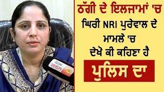 देखिए NRI Purewal पर Fraud आरोप लगने के बाद क्या बोली Faridkot Police