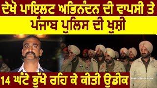Exclusive- देखिए Pilot Abhinandan की वापसी पर Punjab Police की ख़ुशी, Wait में 14 घंटे रहे भूखे
