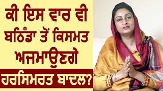 क्या इस बार Bathinda से Election लड़ेंगे Harsimrat Badal?