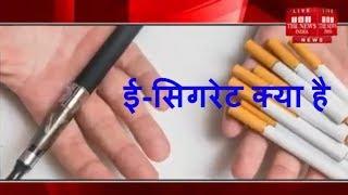 what is e-cigarett ई-सिगरेट पर पूर्ण प्रतिबंध की जरुरत, आम सिगरेटों के बराबर खतरनाक / THE NEWS INDIA