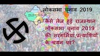 Khas khabar | कैसे तेज हुई राजस्थान लोकसभा चुनाव 2019 की सरगर्मियां,प्रत्याशियों के चयन पर?