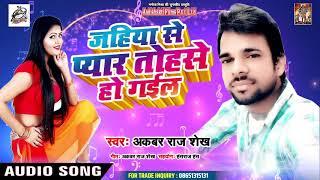 Akabar Raj Shekh  का सबसे बड़ा हिट गाना 2019 - Jahiya se Pyar Bhail Tohse  Ho Gail - Bhojpuri Song