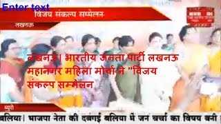 "लखनऊ। भारतीय जनता पार्टी लखनऊ महानगर महिला मोर्चा ने ""विजय संकल्प सम्मेलन THE NEWS INDIA"