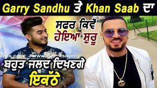 Exclusive : Garry Sandhu and Khan Saab Relation..will be seen soon on Big Screen | Dainik Savera
