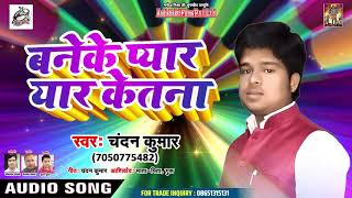 Chandan Kumar - बनेके प्यार यार केतना - Banke pyaar yaar ketna - Bhojpuri Hit Songs 2019