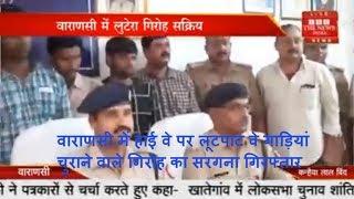 वाराणसी में हाई वे पर लूटपाट वे गाड़ियां चुराने वाले गिरोह का सरगना गिरफ्तार THE NEWS INDIA