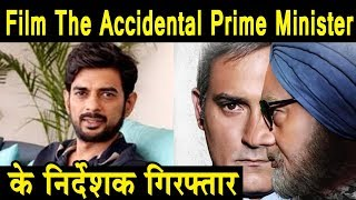 Film The Accidental Prime minister Film director arrested