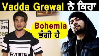 Vadda Grewal ਨੇ ਕਿਹਾ Bohemia ਨੂੰ ਭੰਗੀ | ਹੋਵੇਗੀ ਜਿਆਦਾ ਬਿਜਲੀ | Dainik Savera
