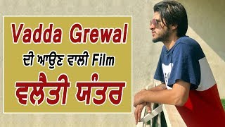 Vadda Grewal ਦੀ ਆਉਣ ਵਾਲੀ Film ਦਾ ਨਾਮ ਹੋਵੇਗਾ ਵਲੈਤੀ ਯੰਤਰ l Dainik Savera