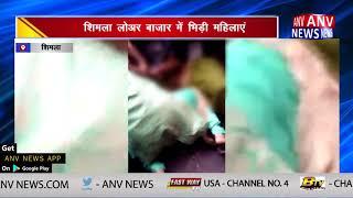 शिमला लोअर बाजार में भिड़ी महिलाएं || ANV NEWS SHIMLA - HIMACHAL PRADESH