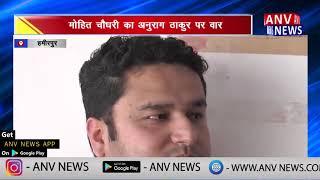 मोहित चौधरी का अनुराग ठाकुर पर वार    ANV NEWS HAMIRPUR - HIMACHAL PRADESH
