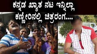 ಕನ್ನಡ ಖ್ಯಾತ ನಟ ಇನ್ನಿಲ್ಲಾ ಕಣ್ಣೀರಿನಲ್ಲಿ ಚಿತ್ರರಂಗ | Sandalwood Top Actor no more | Top Kannada TV