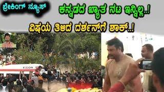 ಬ್ರೇಕಿಂಗ್ ನ್ಯೂಸ್ - ಖ್ಯಾತ ನಟ ಮತ್ತು ದರ್ಶನ್ ಸ್ನೇಹಿತ ಇನ್ನಿಲ್ಲ | Kannada News