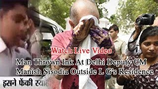 Live video-Man Thrown Ink At Delhi Deputy CM Manish Sisodia Outside L G's Residence