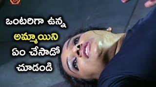 ఒంటరిగా ఉన్న అమ్మాయిని ఏం చేసాడో చూడండి - Latest Telugu Movie Scenes