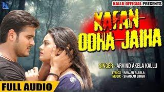 कफ़न ओढ़ा जईहs - Kafan Odha Jaiha - Full Audio - Arvind Akela Kallu - Bhojpuri Sad Songs 2019